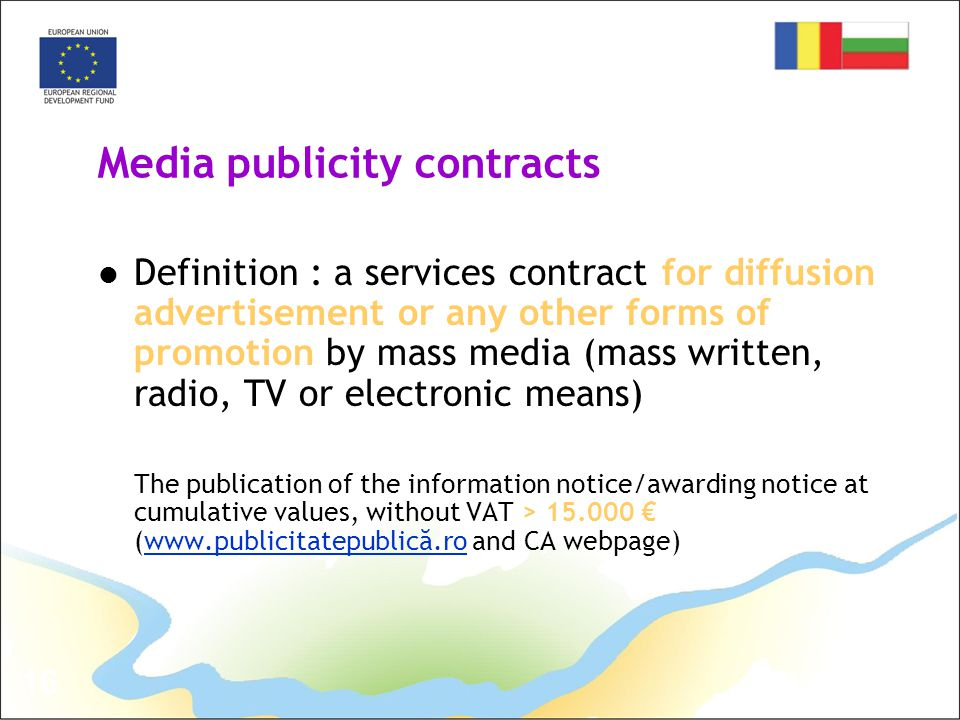 16 Media publicity contracts Definition : a services contract for diffusion advertisement or any other forms of promotion by mass media (mass written, radio, TV or electronic means) The publication of the information notice/awarding notice at cumulative values, without VAT > 15.000 € (www.publicitatepublică.ro and CA webpage)www.publicitatepublică.ro
