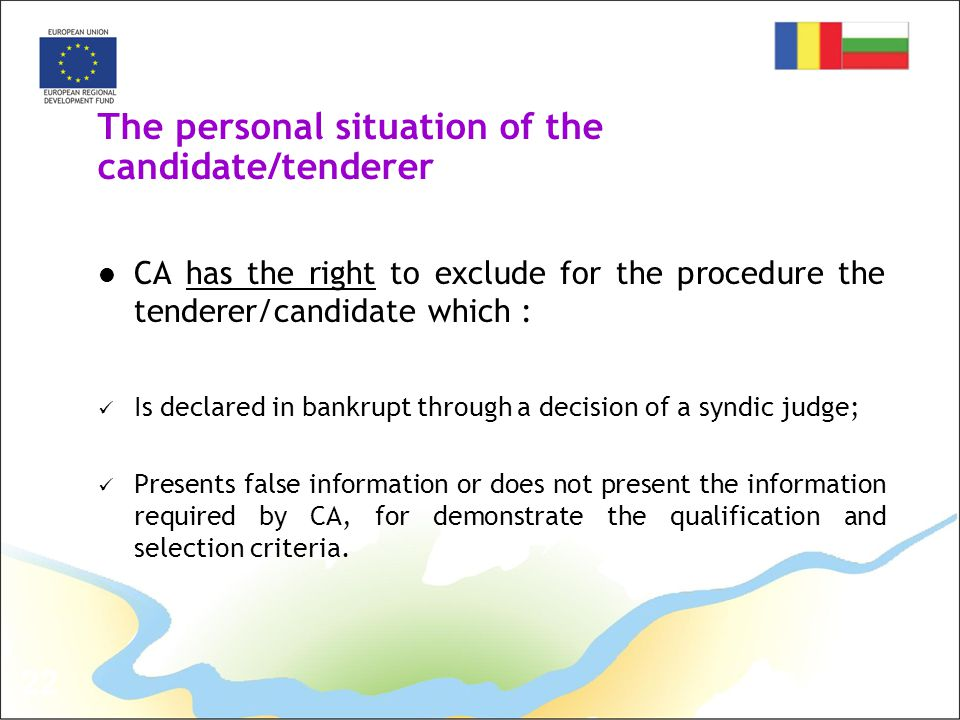22 The personal situation of the candidate/tenderer CA has the right to exclude for the procedure the tenderer/candidate which : Is declared in bankrupt through a decision of a syndic judge; Presents false information or does not present the information required by CA, for demonstrate the qualification and selection criteria.