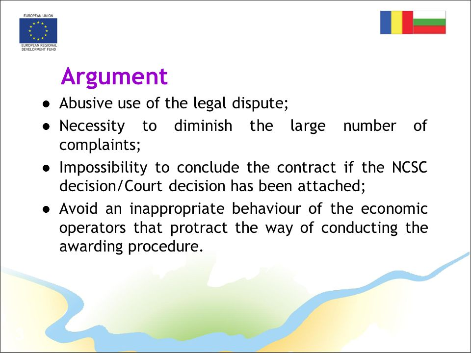 3 Argument Abusive use of the legal dispute; Necessity to diminish the large number of complaints; Impossibility to conclude the contract if the NCSC decision/Court decision has been attached; Avoid an inappropriate behaviour of the economic operators that protract the way of conducting the awarding procedure.