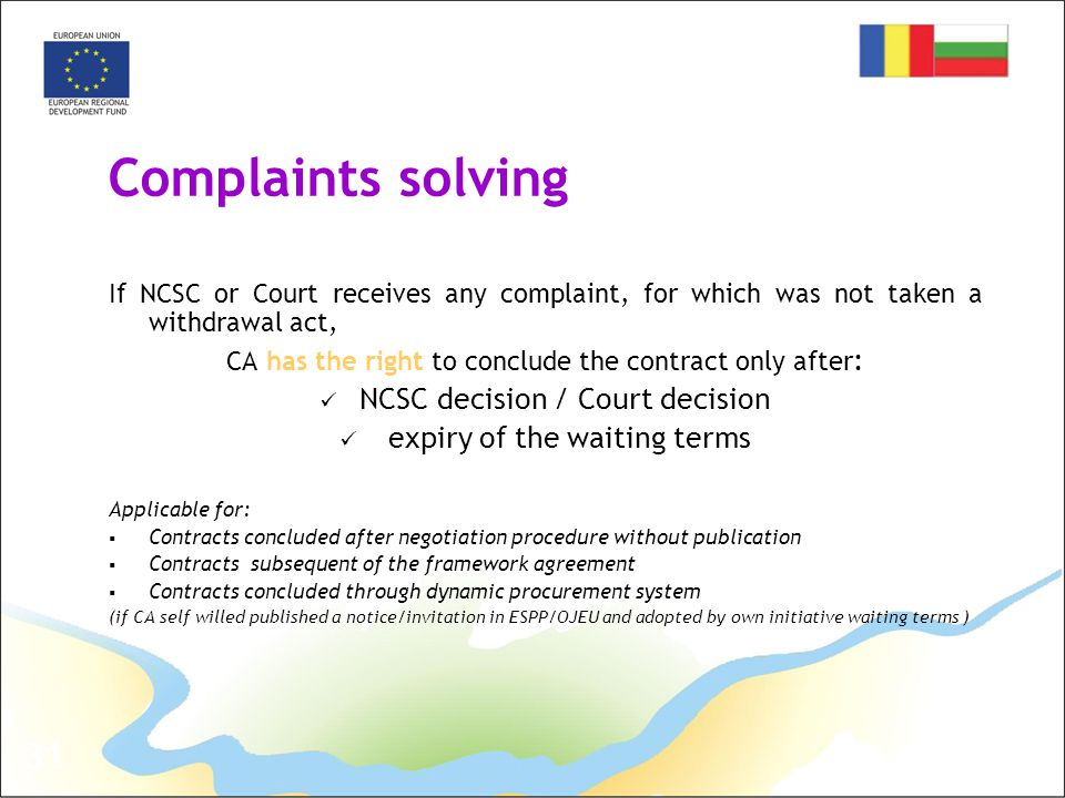 31 Complaints solving If NCSC or Court receives any complaint, for which was not taken a withdrawal act, CA has the right to conclude the contract only after : NCSC decision / Court decision expiry of the waiting terms Applicable for:  Contracts concluded after negotiation procedure without publication  Contracts subsequent of the framework agreement  Contracts concluded through dynamic procurement system (if CA self willed published a notice/invitation in ESPP/OJEU and adopted by own initiative waiting terms )