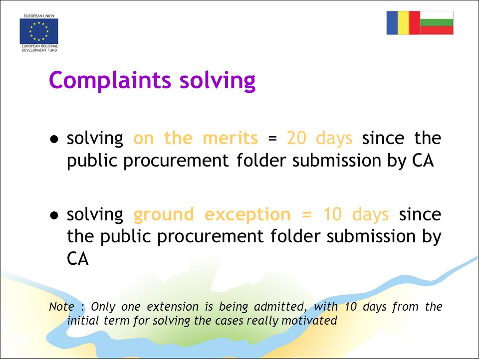34 Complaints solving solving on the merits = 20 days since the public procurement folder submission by CA solving ground exception = 10 days since the public procurement folder submission by CA Note : Only one extension is being admitted, with 10 days from the initial term for solving the cases really motivated