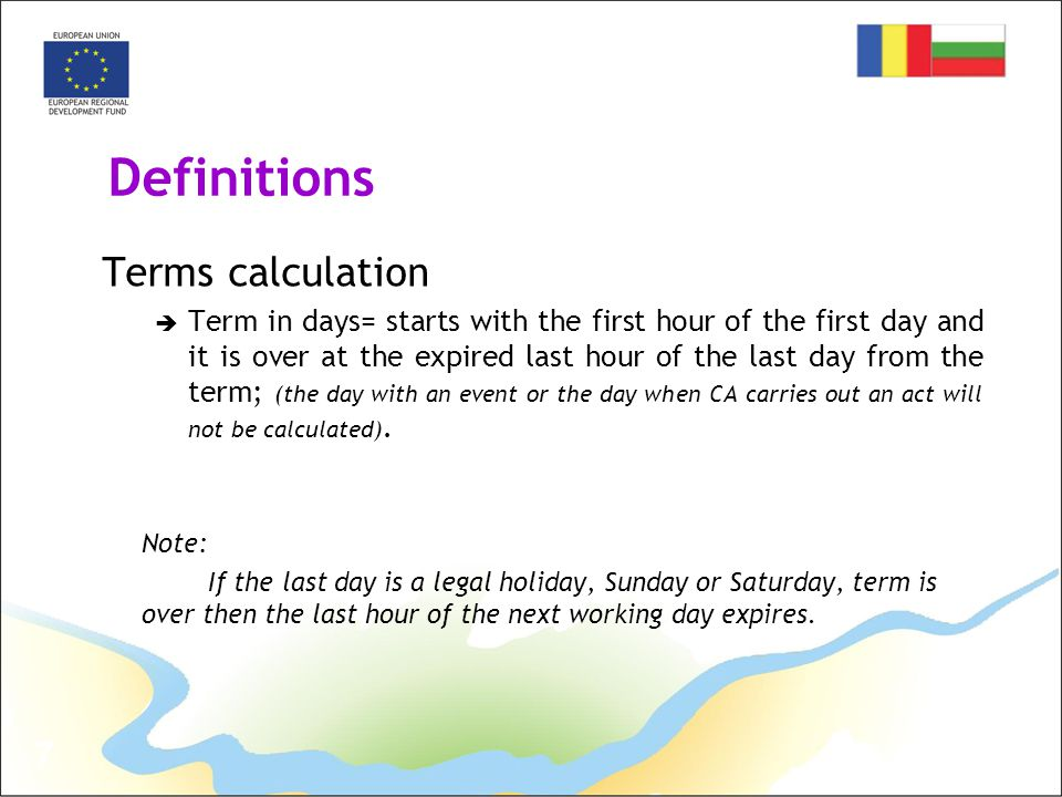 7 Definitions Terms calculation  Term in days= starts with the first hour of the first day and it is over at the expired last hour of the last day from the term; (the day with an event or the day when CA carries out an act will not be calculated).