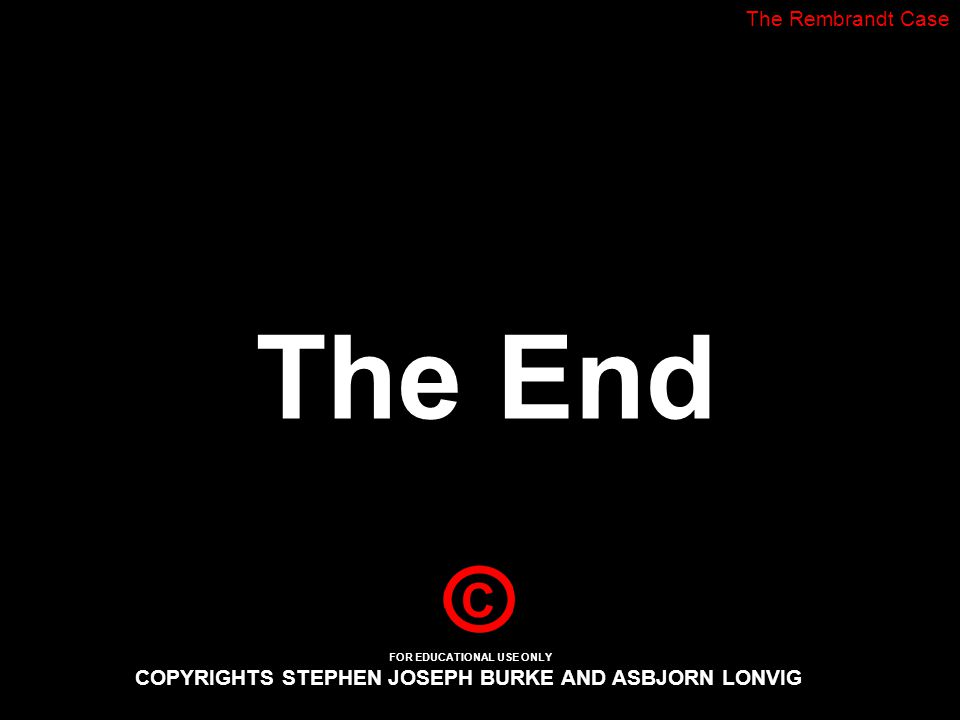 The End The Rembrandt Case FOR EDUCATIONAL USE ONLY COPYRIGHTS STEPHEN JOSEPH BURKE AND ASBJORN LONVIG