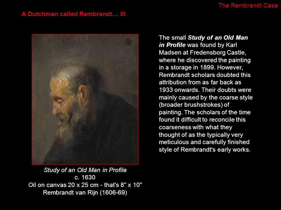 The small Study of an Old Man in Profile was found by Karl Madsen at Fredensborg Castle, where he discovered the painting in a storage in 1899. Howeve