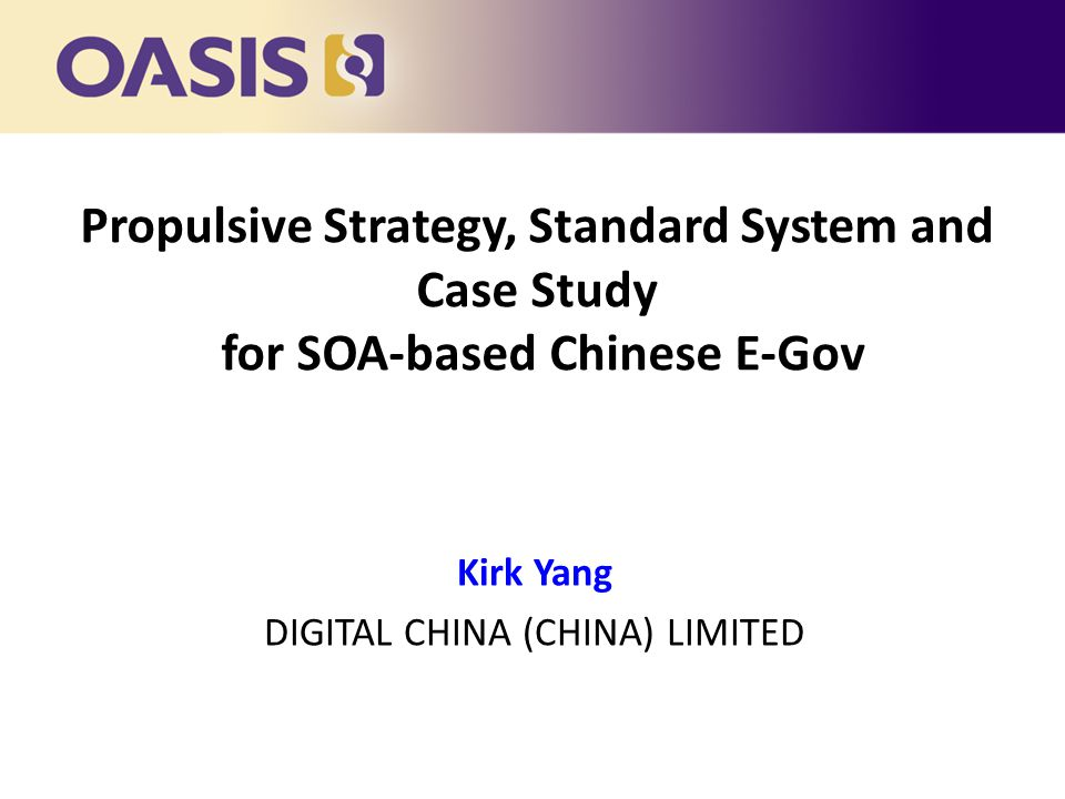 Propulsive Strategy, Standard System and Case Study for SOA-based Chinese E-Gov Kirk Yang DIGITAL CHINA (CHINA) LIMITED