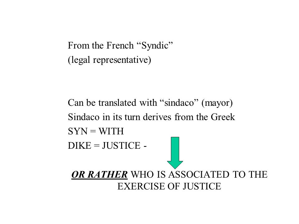 From the French Syndic (legal representative) Can be translated with sindaco (mayor) Sindaco in its turn derives from the Greek SYN = WITH DIKE = JUSTICE - OR RATHER WHO IS ASSOCIATED TO THE EXERCISE OF JUSTICE