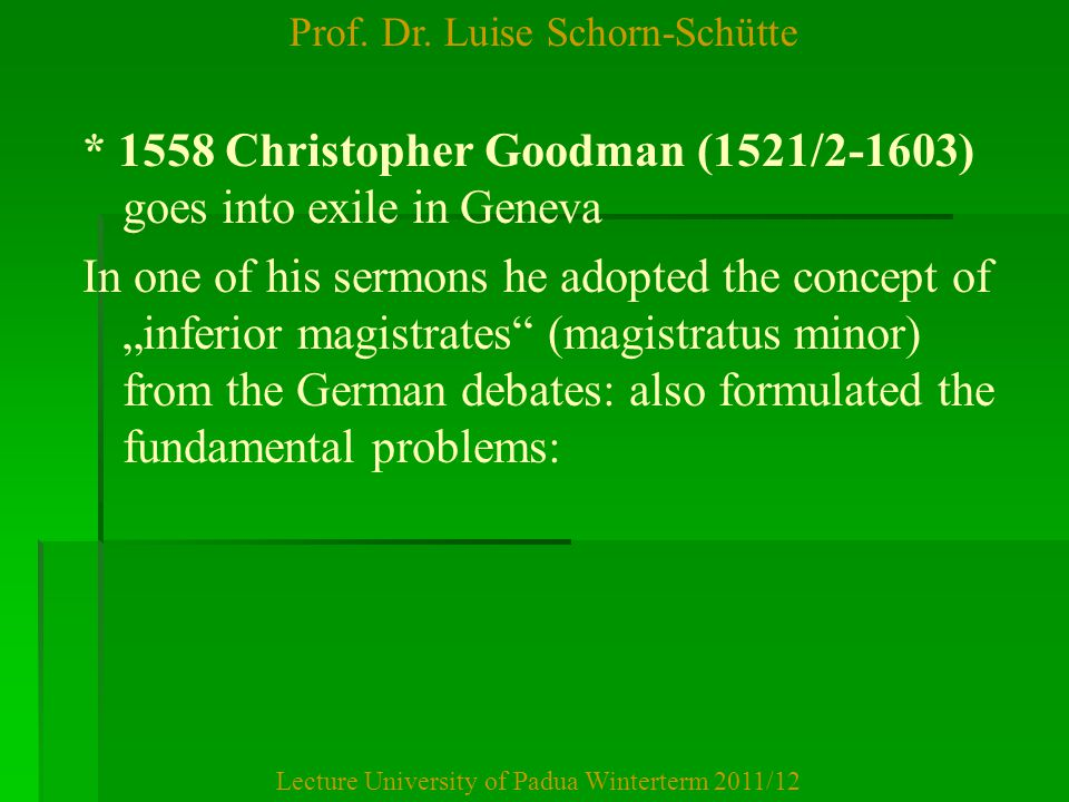 Prof. Dr. Luise Schorn-Schütte Lecture University of Padua Winterterm 2011/12 * 1558 Christopher Goodman (1521/2-1603) goes into exile in Geneva In on
