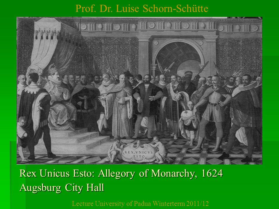Prof. Dr. Luise Schorn-Schütte Lecture University of Padua Winterterm 2011/12 Rex Unicus Esto: Allegory of Monarchy, 1624 Augsburg City Hall