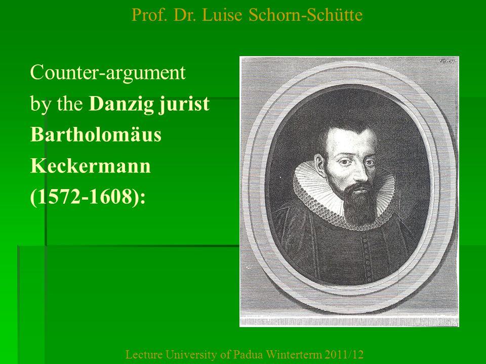 Prof. Dr. Luise Schorn-Schütte Lecture University of Padua Winterterm 2011/12 Counter-argument by the Danzig jurist Bartholomäus Keckermann (1572-1608