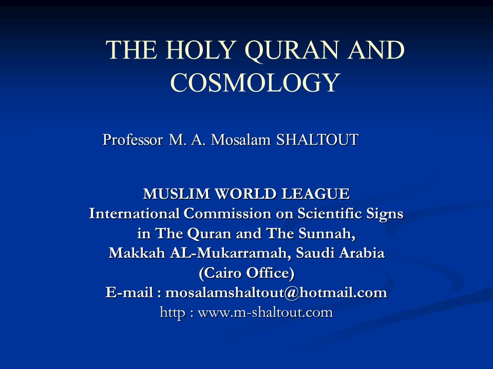 MUSLIM WORLD LEAGUE International Commission on Scientific Signs in The Quran and The Sunnah, Makkah AL-Mukarramah, Saudi Arabia (Cairo Office) E-mail : mosalamshaltout@hotmail.com http : www.m-shaltout.com THE HOLY QURAN AND COSMOLOGY Professor M.