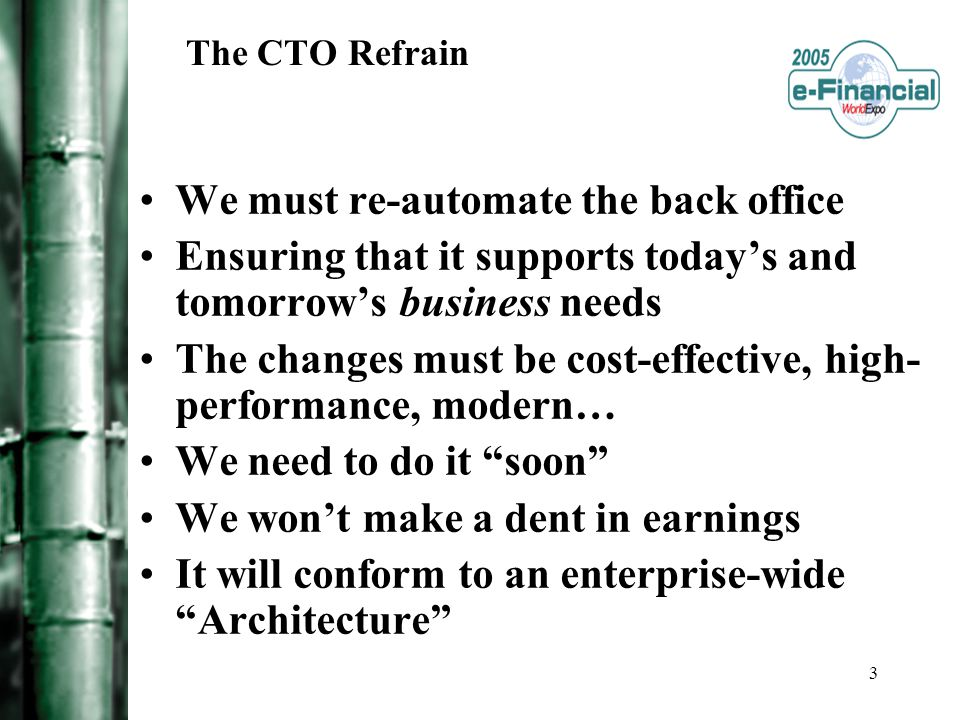 3 The CTO Refrain We must re-automate the back office Ensuring that it supports today's and tomorrow's business needs The changes must be cost-effective, high- performance, modern… We need to do it soon We won't make a dent in earnings It will conform to an enterprise-wide Architecture