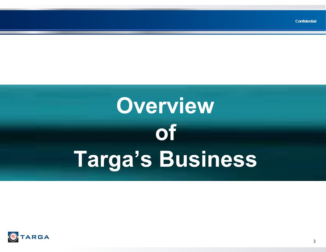 Confidential 3 Overview of Targa's Business