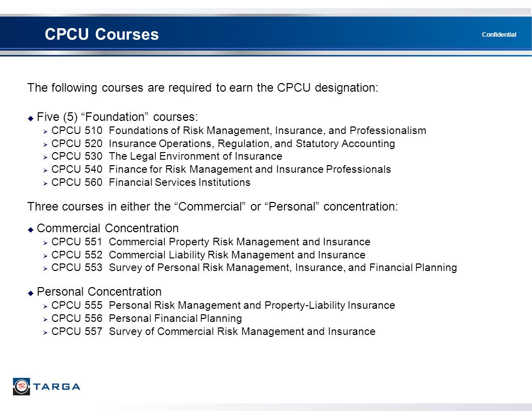 "Confidential CPCU Courses The following courses are required to earn the CPCU designation:  Five (5) ""Foundation"" courses:  CPCU 510 Foundations of"