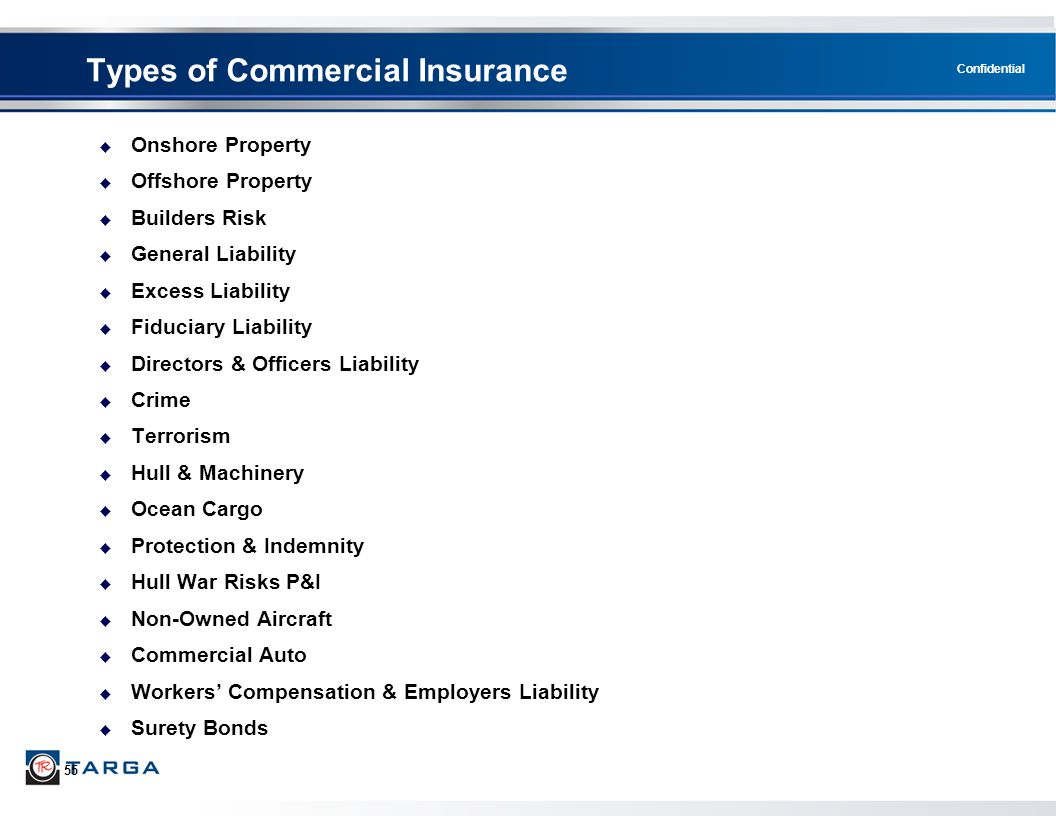 Confidential 55  Onshore Property  Offshore Property  Builders Risk  General Liability  Excess Liability  Fiduciary Liability  Directors & Officers Liability  Crime  Terrorism  Hull & Machinery  Ocean Cargo  Protection & Indemnity  Hull War Risks P&I  Non-Owned Aircraft  Commercial Auto  Workers' Compensation & Employers Liability  Surety Bonds Types of Commercial Insurance