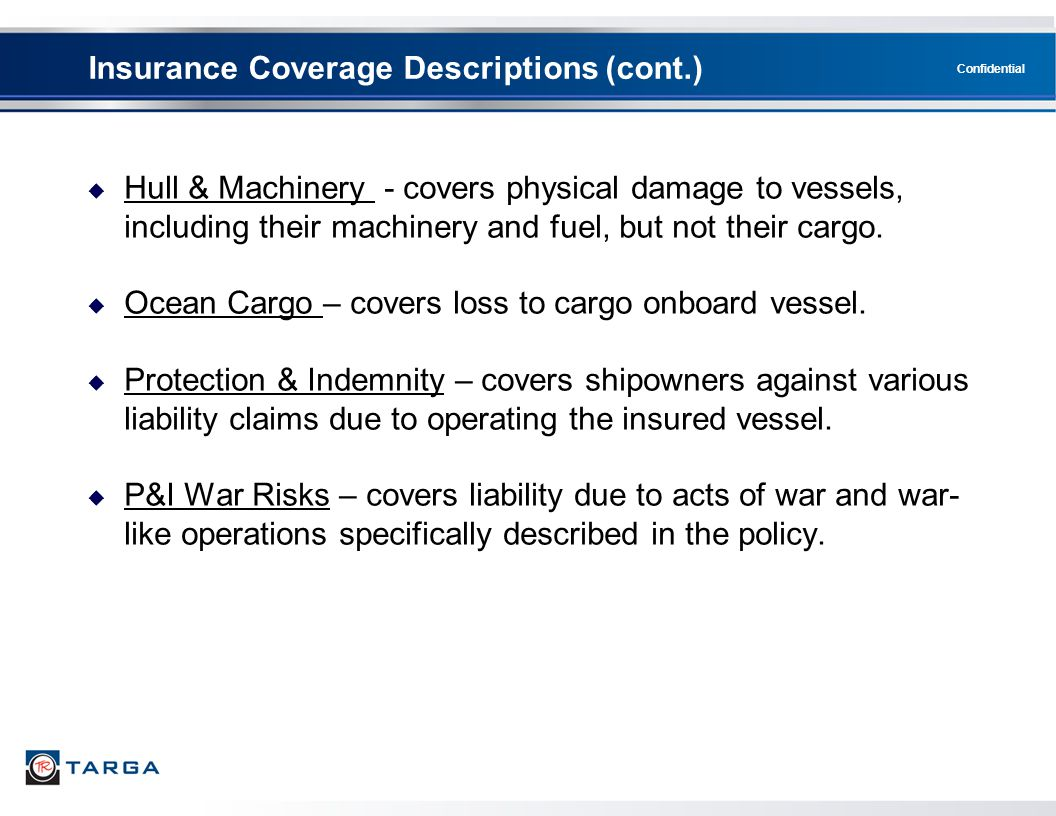 Confidential  Hull & Machinery - covers physical damage to vessels, including their machinery and fuel, but not their cargo.  Ocean Cargo – covers l