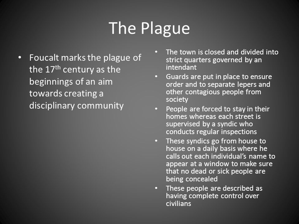 The Plague Foucalt marks the plague of the 17 th century as the beginnings of an aim towards creating a disciplinary community The town is closed and divided into strict quarters governed by an intendant Guards are put in place to ensure order and to separate lepers and other contagious people from society People are forced to stay in their homes whereas each street is supervised by a syndic who conducts regular inspections These syndics go from house to house on a daily basis where he calls out each individual's name to appear at a window to make sure that no dead or sick people are being concealed These people are described as having complete control over civilians