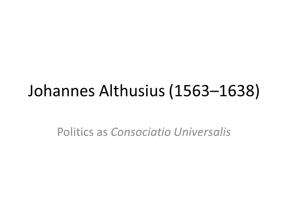 Johannes Althusius (1563–1638) Politics as Consociatio Universalis