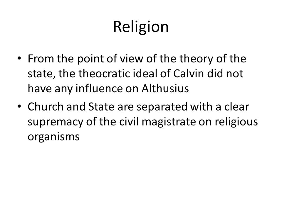 Religion From the point of view of the theory of the state, the theocratic ideal of Calvin did not have any influence on Althusius Church and State are separated with a clear supremacy of the civil magistrate on religious organisms
