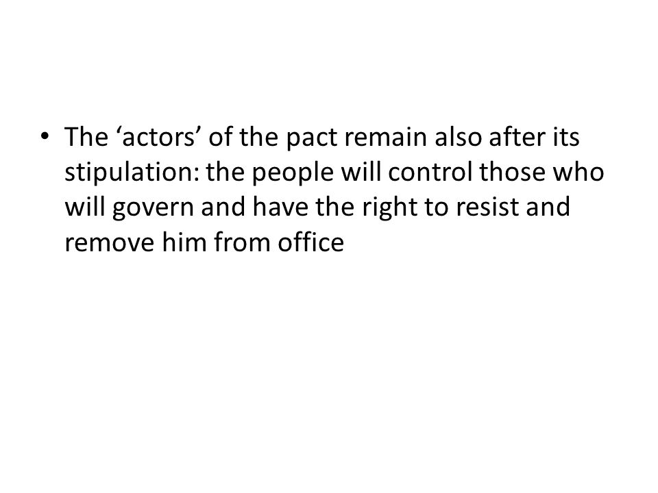 The 'actors' of the pact remain also after its stipulation: the people will control those who will govern and have the right to resist and remove him