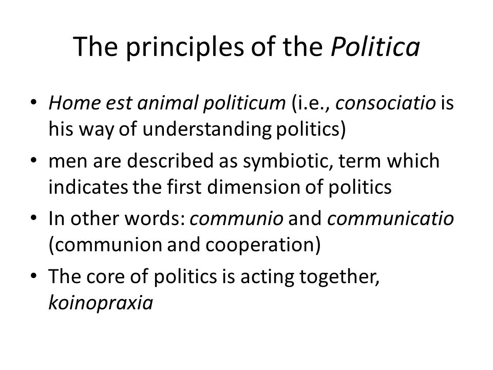 The principles of the Politica Home est animal politicum (i.e., consociatio is his way of understanding politics) men are described as symbiotic, term which indicates the first dimension of politics In other words: communio and communicatio (communion and cooperation) The core of politics is acting together, koinopraxia