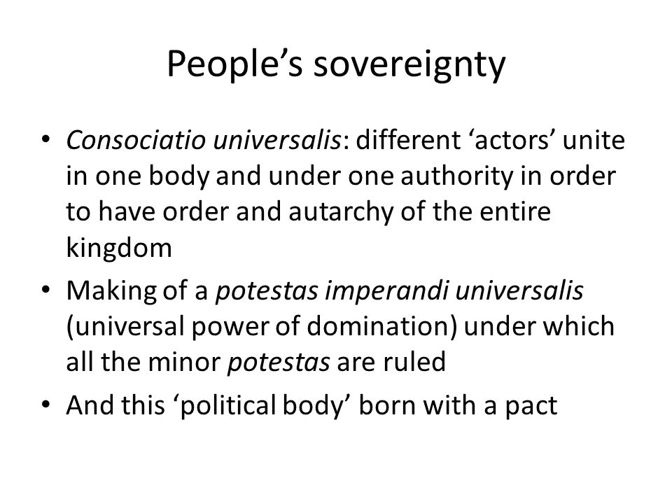 People's sovereignty Consociatio universalis: different 'actors' unite in one body and under one authority in order to have order and autarchy of the entire kingdom Making of a potestas imperandi universalis (universal power of domination) under which all the minor potestas are ruled And this 'political body' born with a pact