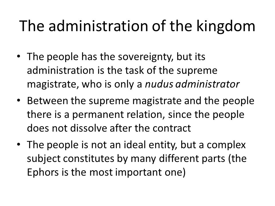 The administration of the kingdom The people has the sovereignty, but its administration is the task of the supreme magistrate, who is only a nudus ad