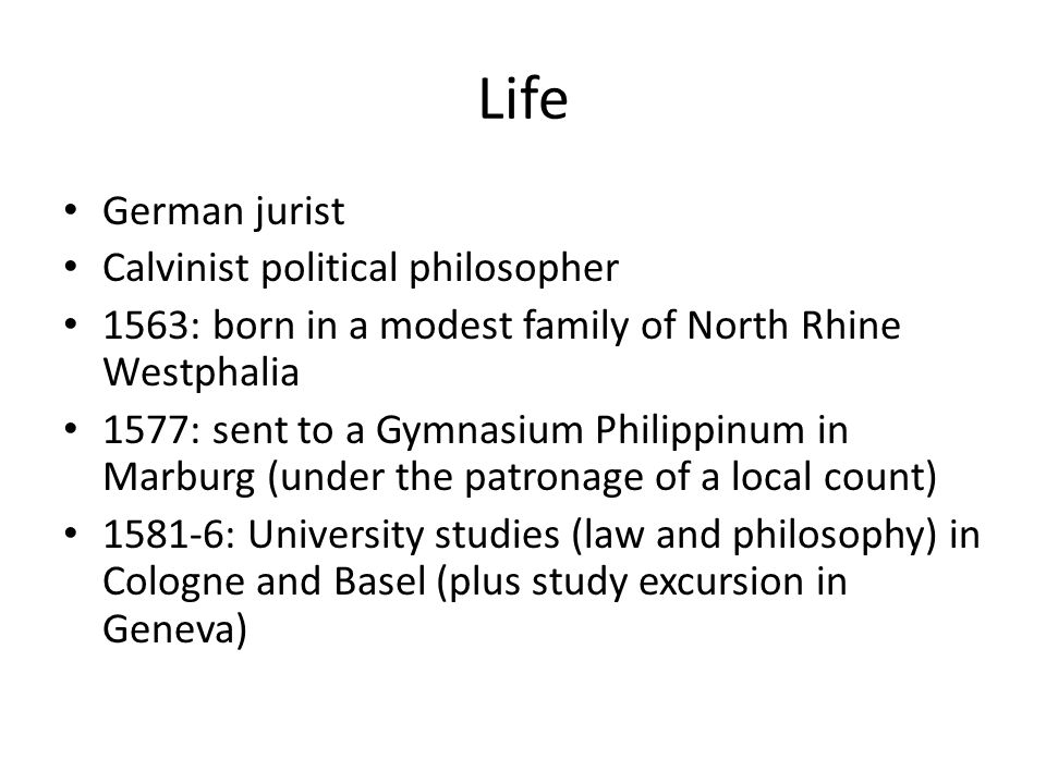 Life German jurist Calvinist political philosopher 1563: born in a modest family of North Rhine Westphalia 1577: sent to a Gymnasium Philippinum in Marburg (under the patronage of a local count) 1581-6: University studies (law and philosophy) in Cologne and Basel (plus study excursion in Geneva)