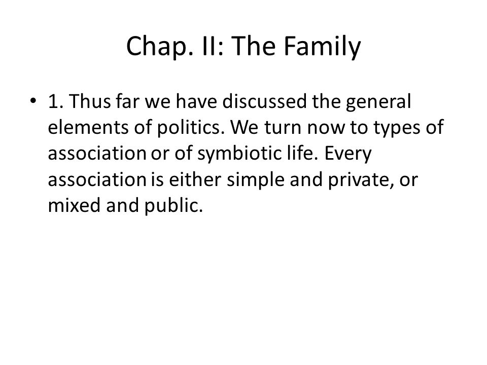 Chap. II: The Family 1. Thus far we have discussed the general elements of politics. We turn now to types of association or of symbiotic life. Every a
