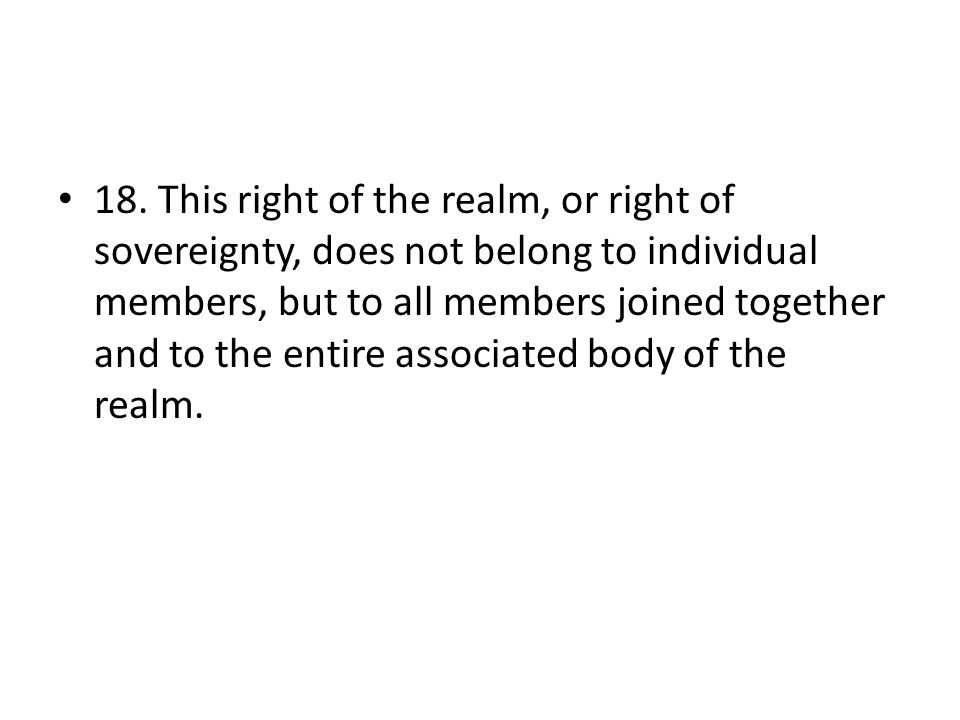18. This right of the realm, or right of sovereignty, does not belong to individual members, but to all members joined together and to the entire asso