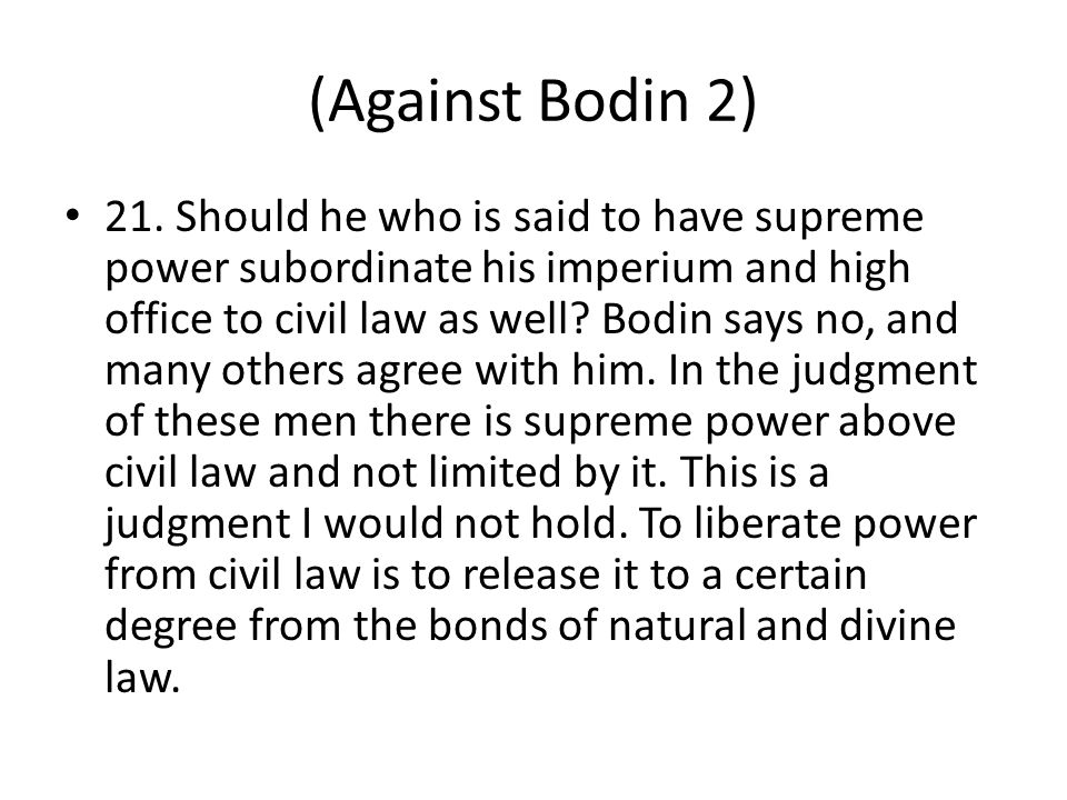 (Against Bodin 2) 21. Should he who is said to have supreme power subordinate his imperium and high office to civil law as well? Bodin says no, and ma