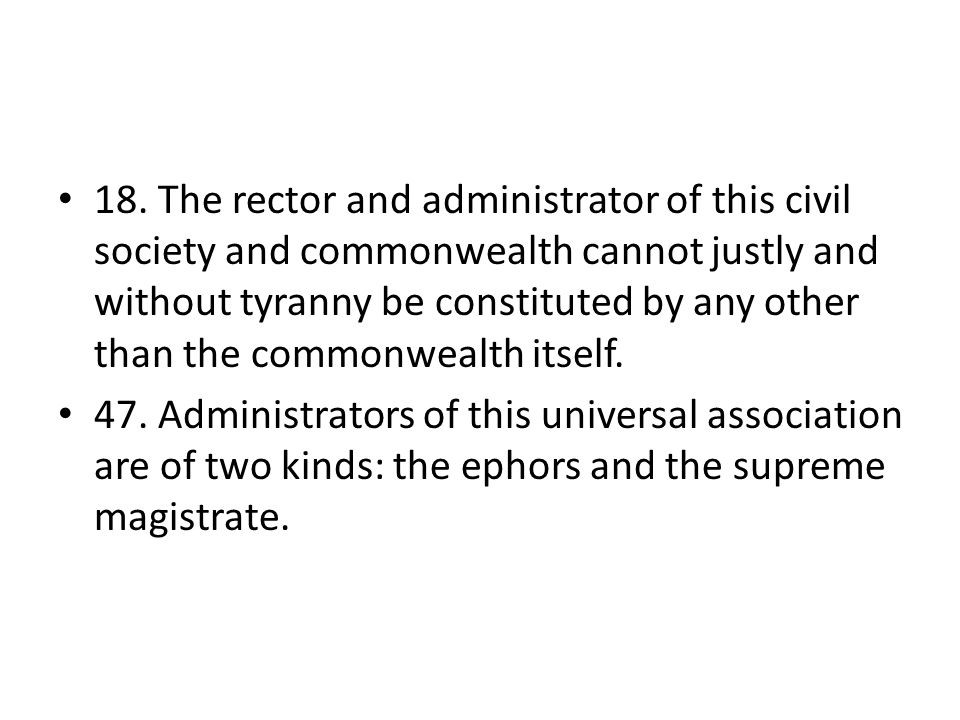 18. The rector and administrator of this civil society and commonwealth cannot justly and without tyranny be constituted by any other than the commonw