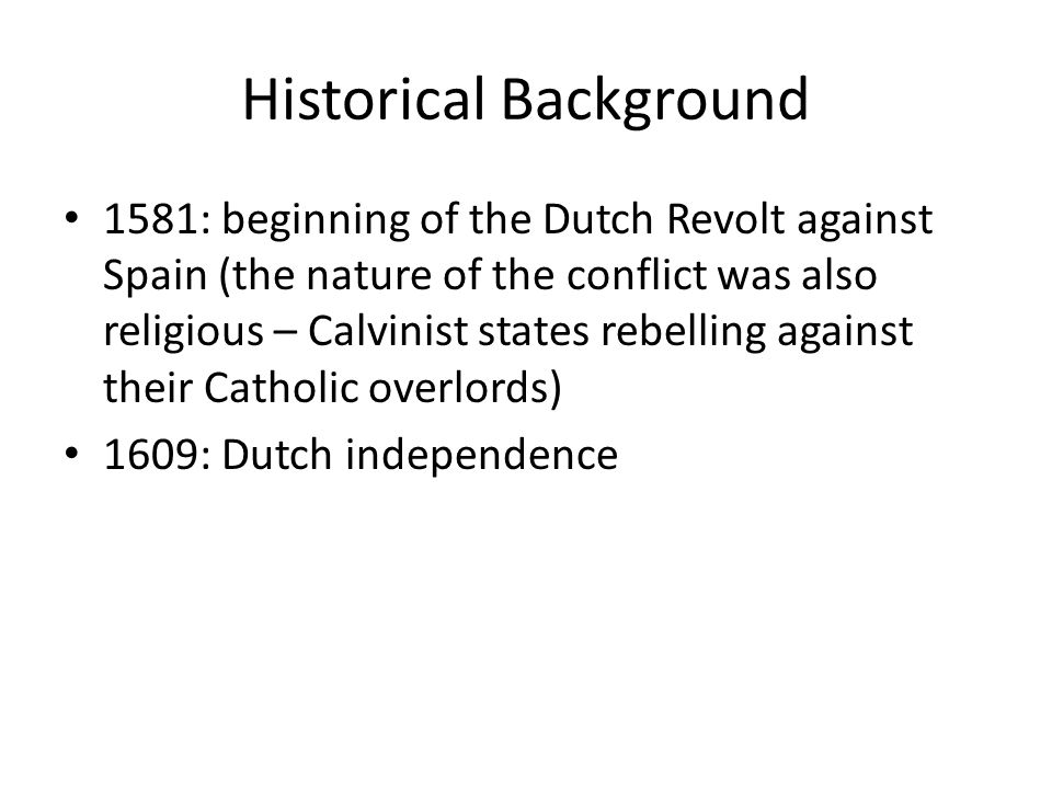 Historical Background 1581: beginning of the Dutch Revolt against Spain (the nature of the conflict was also religious – Calvinist states rebelling against their Catholic overlords) 1609: Dutch independence