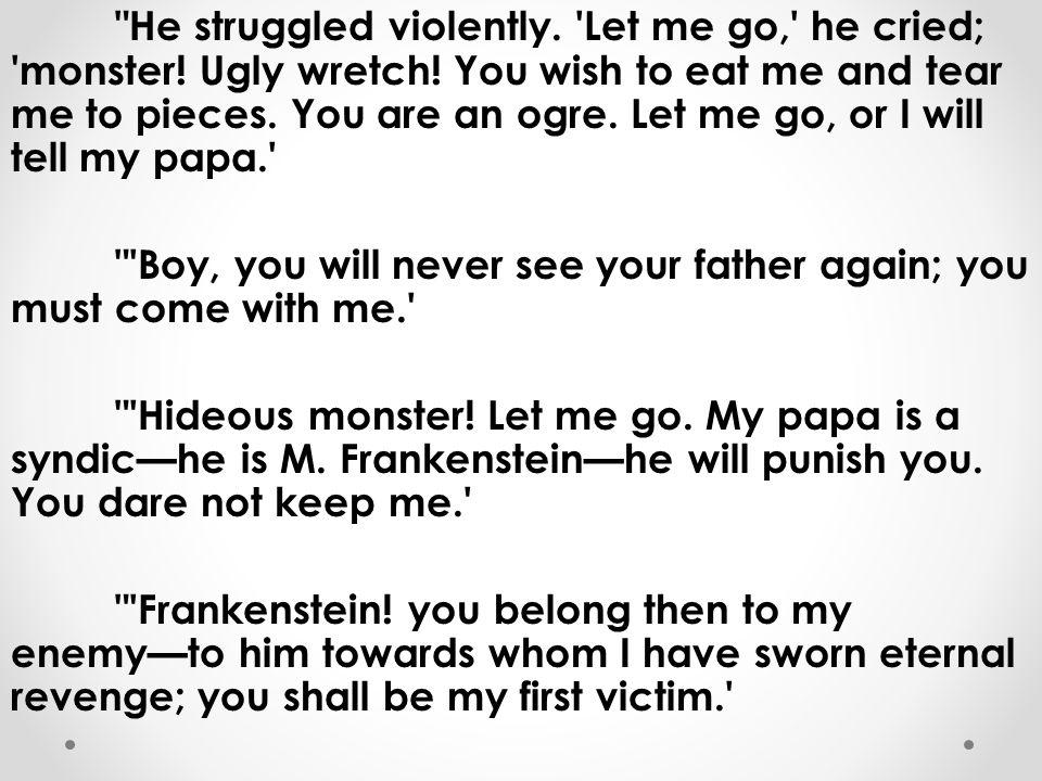 He struggled violently. Let me go, he cried; monster.