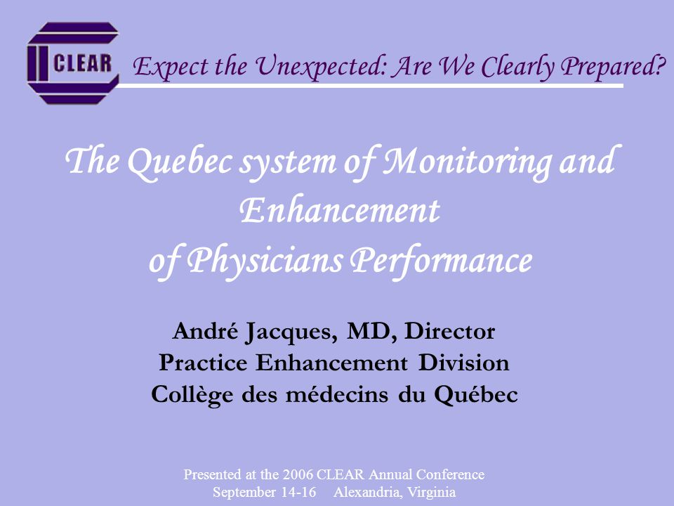 Presented at the 2006 CLEAR Annual Conference September 14-16 Alexandria, Virginia Practice Enhancement Division Mandate The mandate of the Practice Enhancement Division of the College of physicians of Quebec is the monitoring of the practice of physicians and its enhancement in order to protect the public and contribute to enhance the health of Quebecers