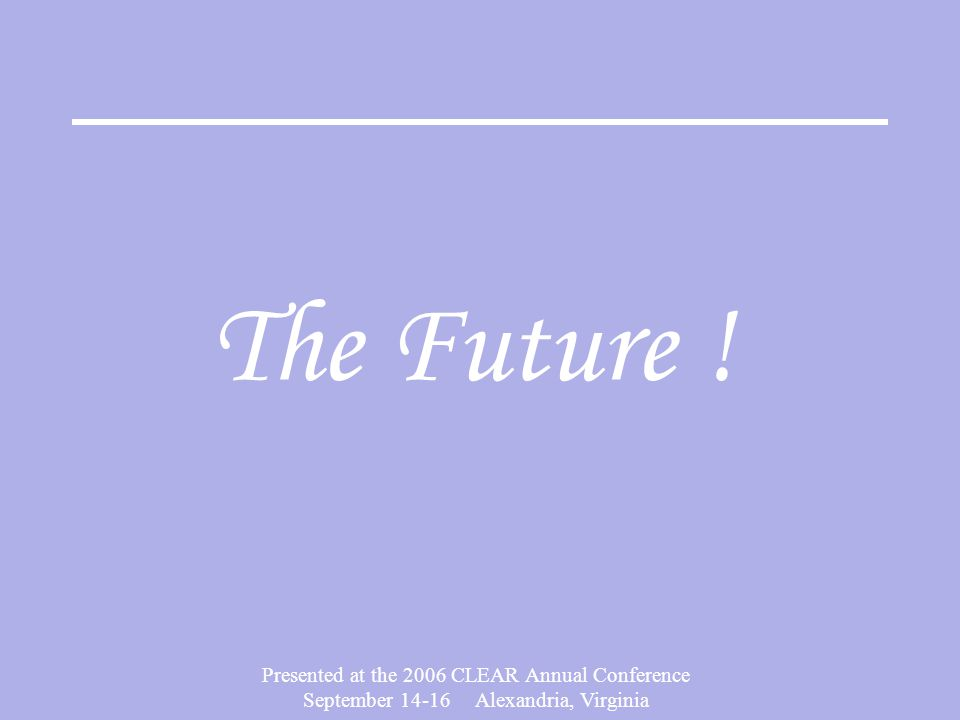 Presented at the 2006 CLEAR Annual Conference September 14-16 Alexandria, Virginia The Future !