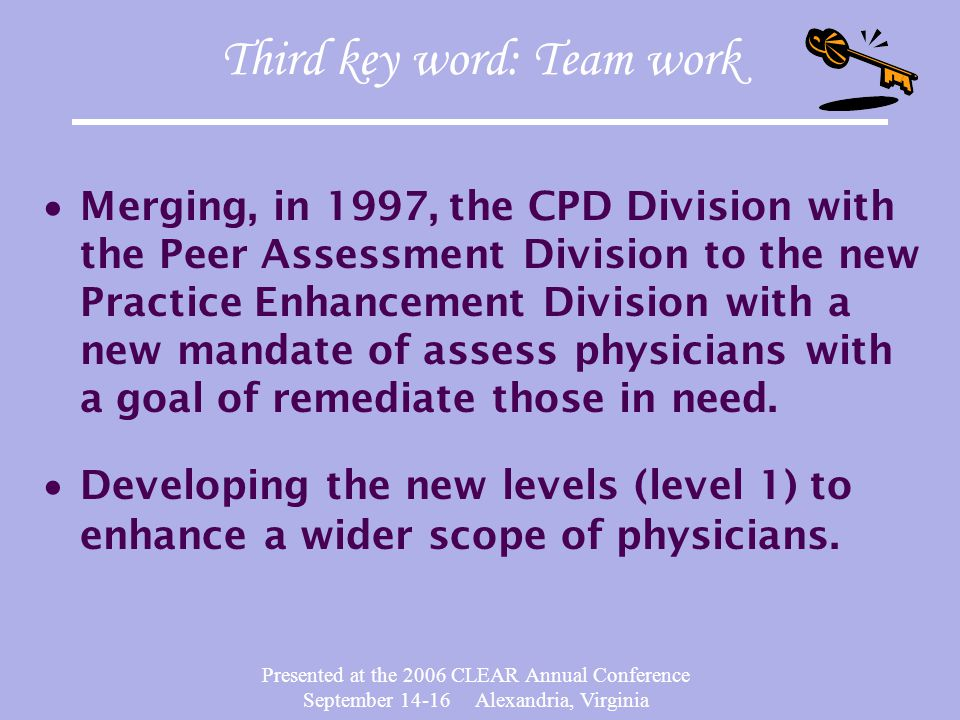 Presented at the 2006 CLEAR Annual Conference September 14-16 Alexandria, Virginia Third key word: Team work  Merging, in 1997, the CPD Division with the Peer Assessment Division to the new Practice Enhancement Division with a new mandate of assess physicians with a goal of remediate those in need.