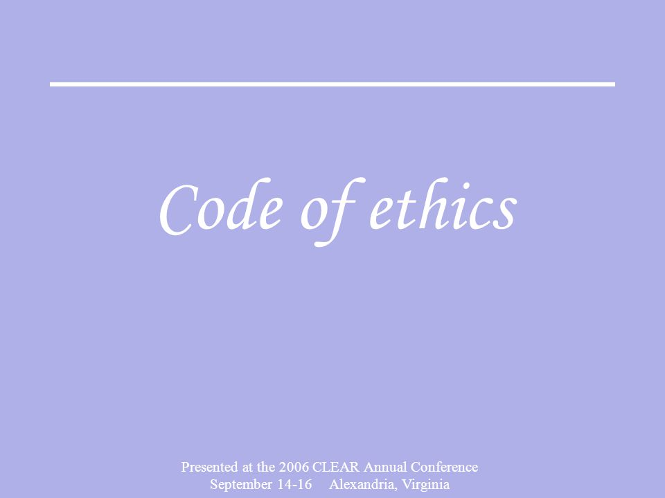 Presented at the 2006 CLEAR Annual Conference September 14-16 Alexandria, Virginia Code of ethics