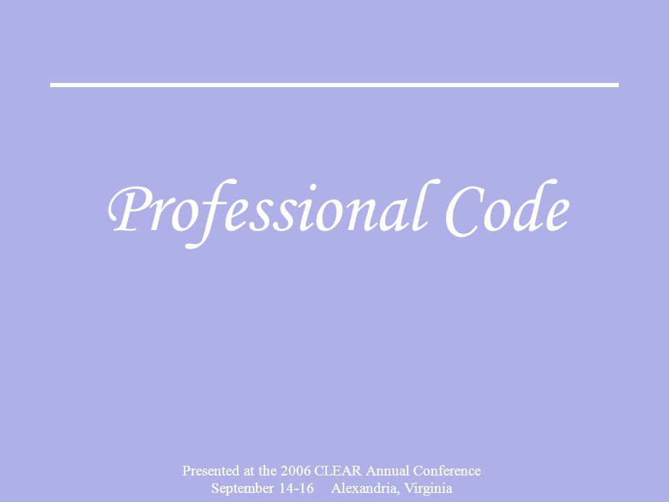 Presented at the 2006 CLEAR Annual Conference September 14-16 Alexandria, Virginia Professional Code