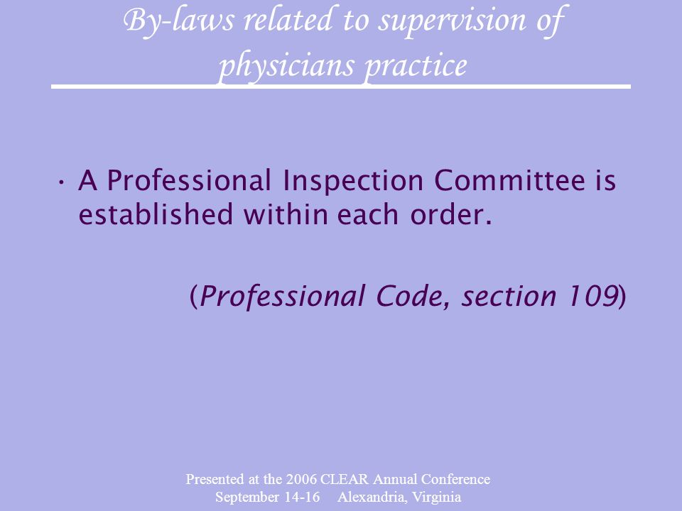 Presented at the 2006 CLEAR Annual Conference September 14-16 Alexandria, Virginia By-laws related to supervision of physicians practice A Professional Inspection Committee is established within each order.