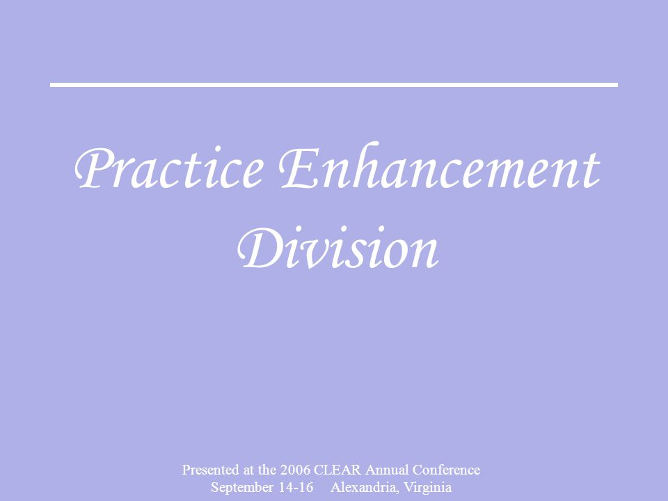 Presented at the 2006 CLEAR Annual Conference September 14-16 Alexandria, Virginia Practice Enhancement Division