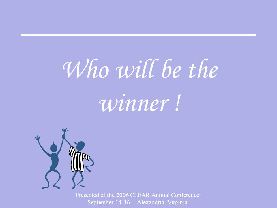 Presented at the 2006 CLEAR Annual Conference September 14-16 Alexandria, Virginia Who will be the winner !