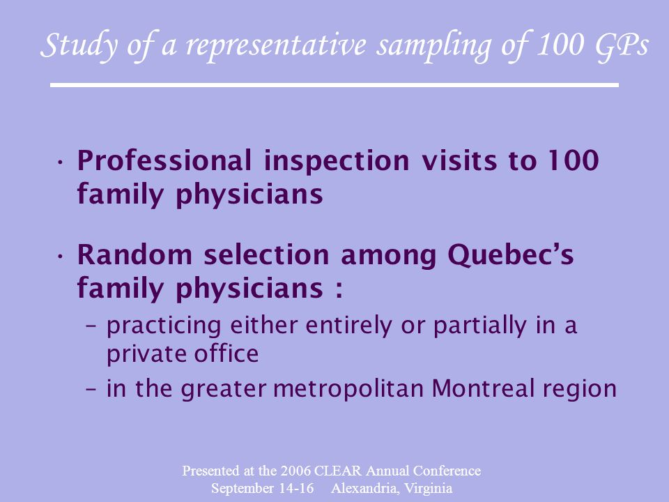 Presented at the 2006 CLEAR Annual Conference September 14-16 Alexandria, Virginia Study of a representative sampling of 100 GPs Professional inspection visits to 100 family physicians Random selection among Quebec's family physicians : –practicing either entirely or partially in a private office –in the greater metropolitan Montreal region