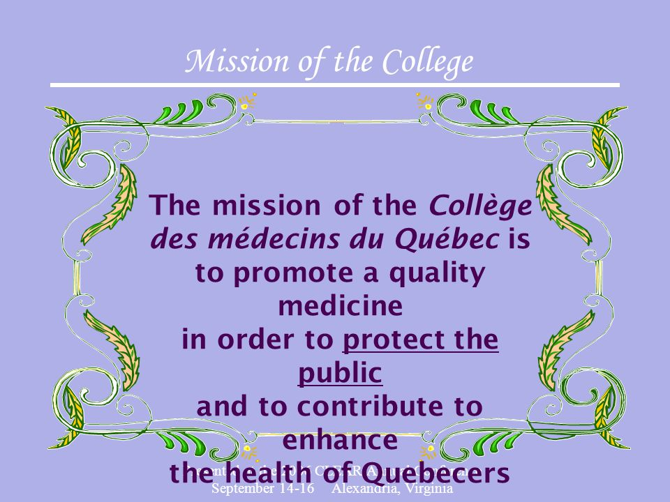 Presented at the 2006 CLEAR Annual Conference September 14-16 Alexandria, Virginia Mission of the College The mission of the Collège des médecins du Québec is to promote a quality medicine in order to protect the public and to contribute to enhance the health of Quebecers