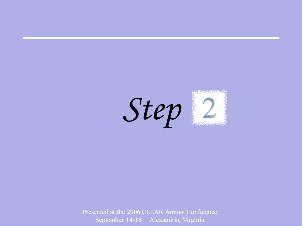 Presented at the 2006 CLEAR Annual Conference September 14-16 Alexandria, Virginia Step