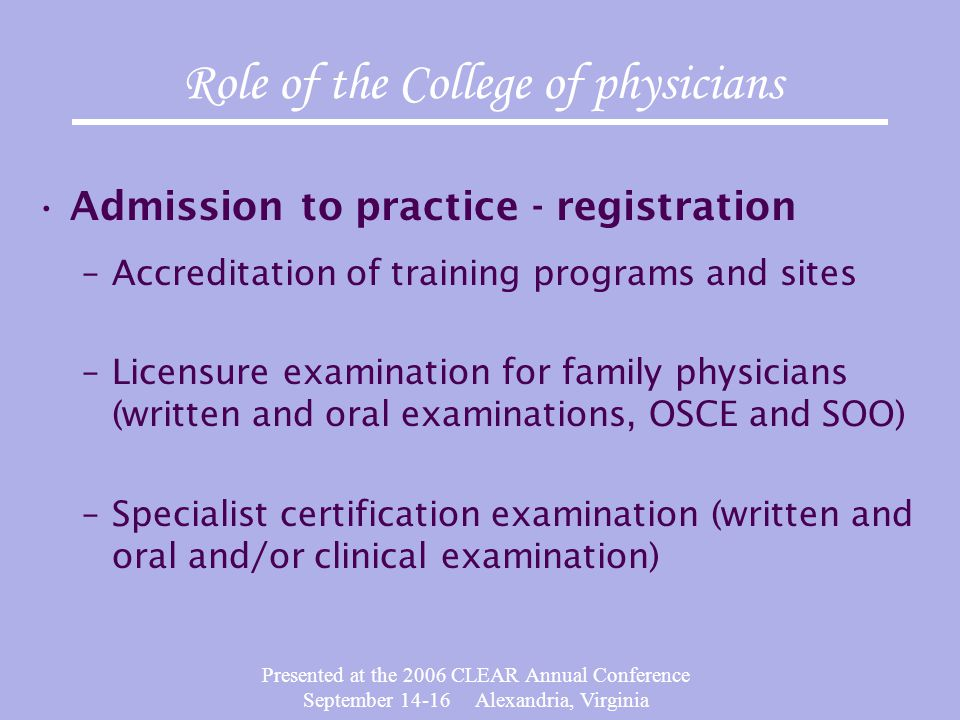 Presented at the 2006 CLEAR Annual Conference September 14-16 Alexandria, Virginia Role of the College of physicians Admission to practice - registration –Accreditation of training programs and sites –Licensure examination for family physicians (written and oral examinations, OSCE and SOO) –Specialist certification examination (written and oral and/or clinical examination)
