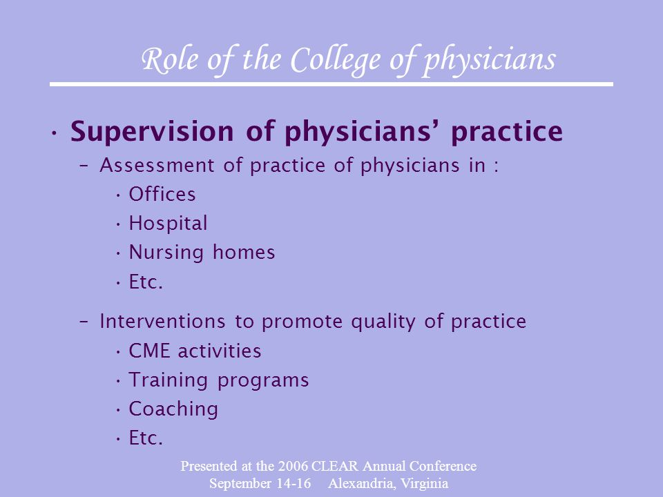 Presented at the 2006 CLEAR Annual Conference September 14-16 Alexandria, Virginia Role of the College of physicians Supervision of physicians' practice –Assessment of practice of physicians in : Offices Hospital Nursing homes Etc.