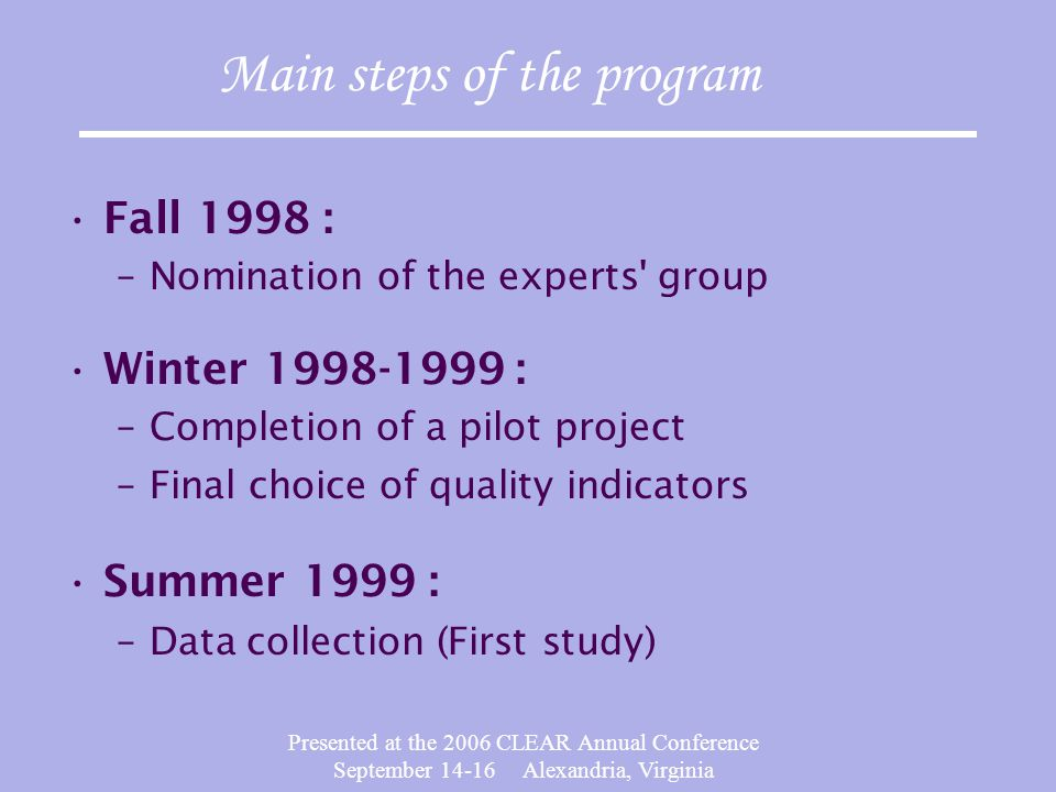 Presented at the 2006 CLEAR Annual Conference September 14-16 Alexandria, Virginia Main steps of the program Fall 1998 : –Nomination of the experts group Winter 1998-1999 : –Completion of a pilot project –Final choice of quality indicators Summer 1999 : –Data collection (First study)