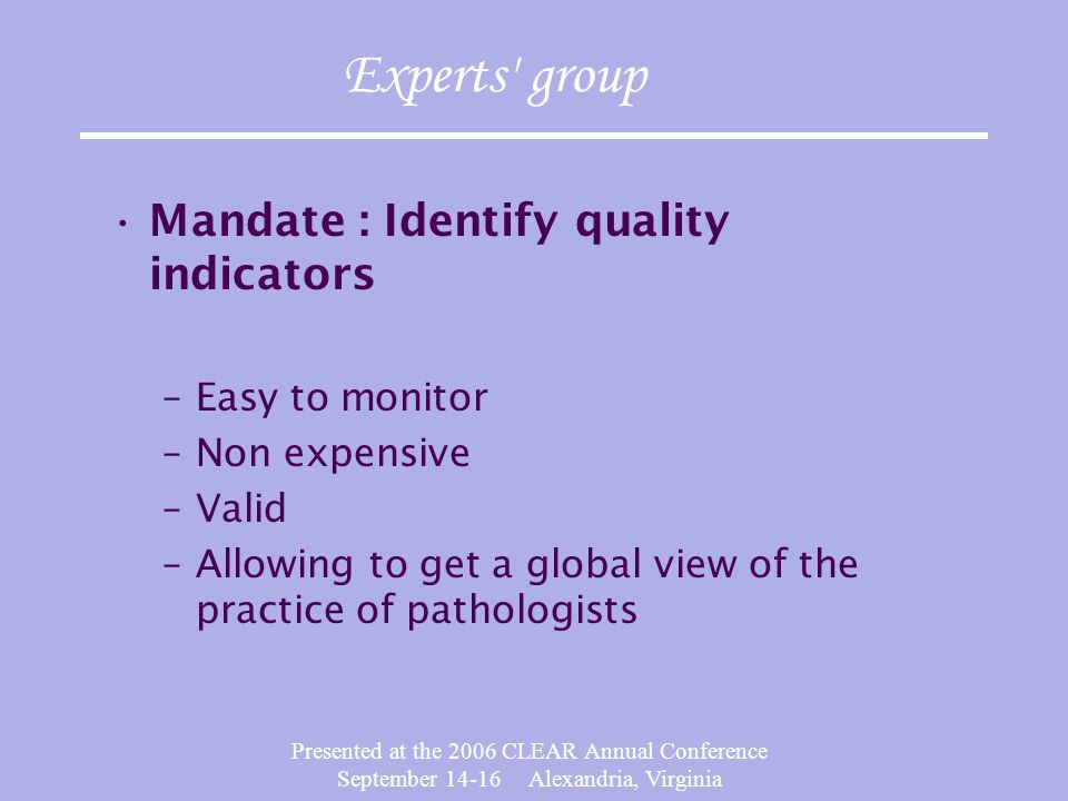 Presented at the 2006 CLEAR Annual Conference September 14-16 Alexandria, Virginia Experts group Mandate : Identify quality indicators –Easy to monitor –Non expensive –Valid –Allowing to get a global view of the practice of pathologists