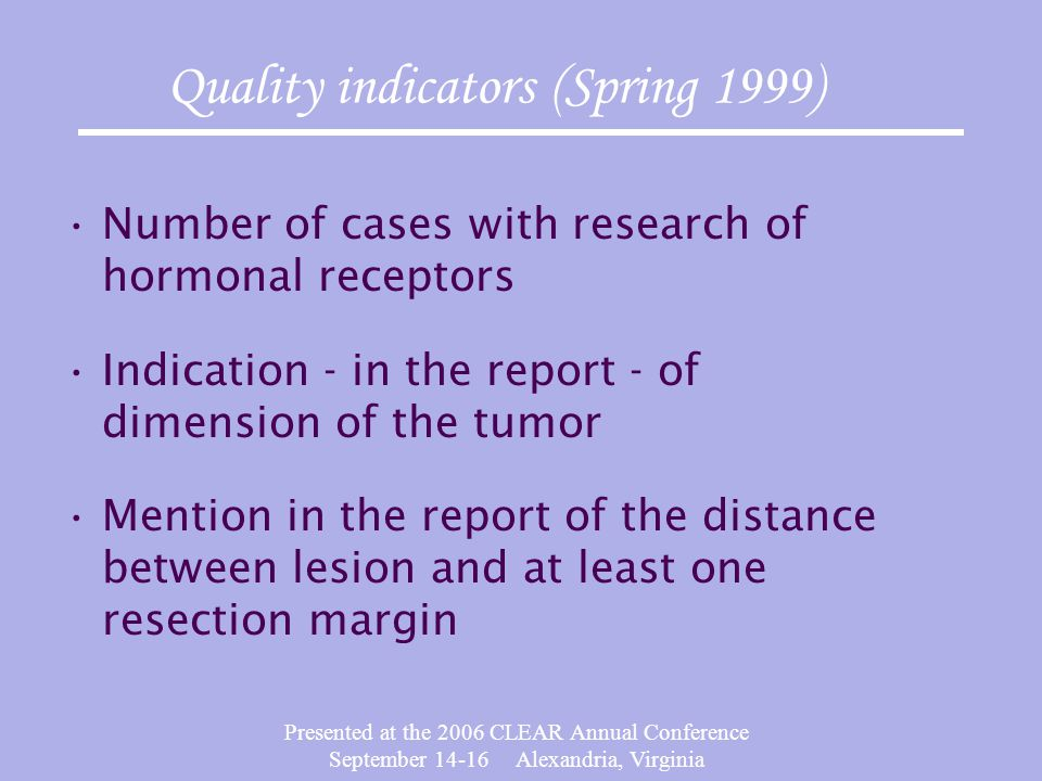 Presented at the 2006 CLEAR Annual Conference September 14-16 Alexandria, Virginia Number of cases with research of hormonal receptors Indication - in the report - of dimension of the tumor Mention in the report of the distance between lesion and at least one resection margin Quality indicators (Spring 1999)