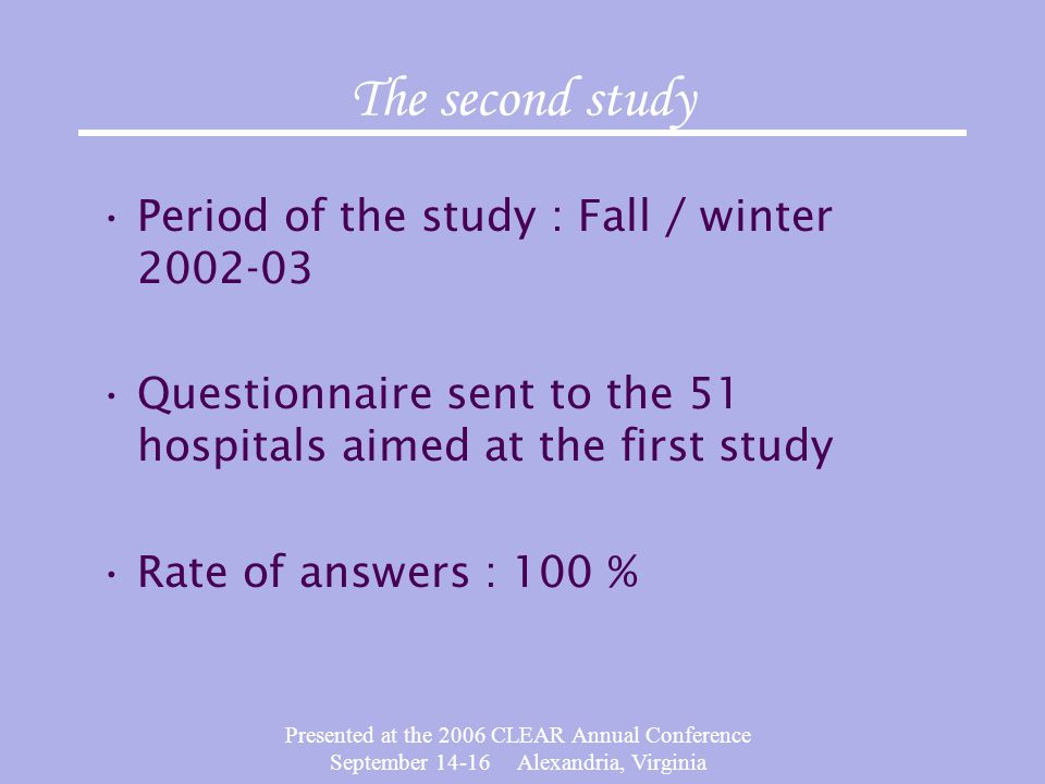 Presented at the 2006 CLEAR Annual Conference September 14-16 Alexandria, Virginia The second study Period of the study : Fall / winter 2002-03 Questionnaire sent to the 51 hospitals aimed at the first study Rate of answers : 100 %